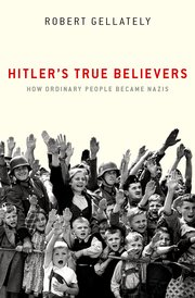 Hitler's True Believers: How Ordinary People Became Nazis