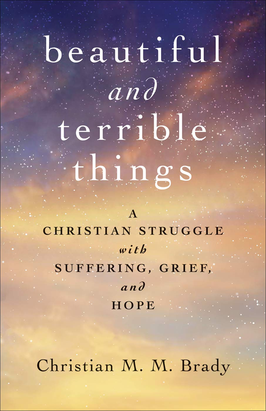 Beautiful and Terrible Things: A Christian Struggle with Suffering, Grief, and Hope