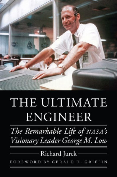 The Ultimate Engineer: The Remarkable Life of NASA's Visionary Leader George M. Low