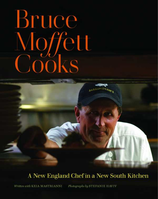 Bruce Moffett Cooks: A New England Chef in a New South Kitchen