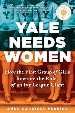 Yale Needs Women: How the First Group of Girls Rewrote the Rules of an Ivy League Giant