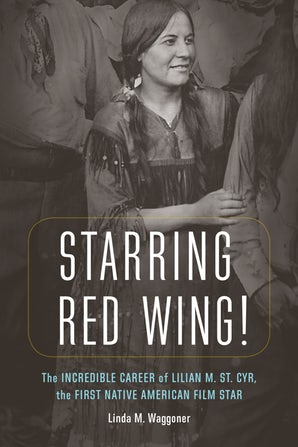 Starring Red Wing! The Incredible Career of Lilian M. St. Cyr, the First Native American Film Star