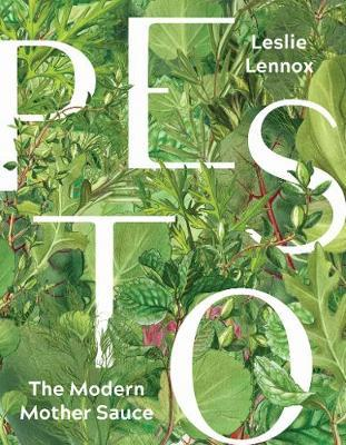 Pesto: The Modern Mother Sauce; More Than 90 Inventive Recipes That Start with Homemade Pestos