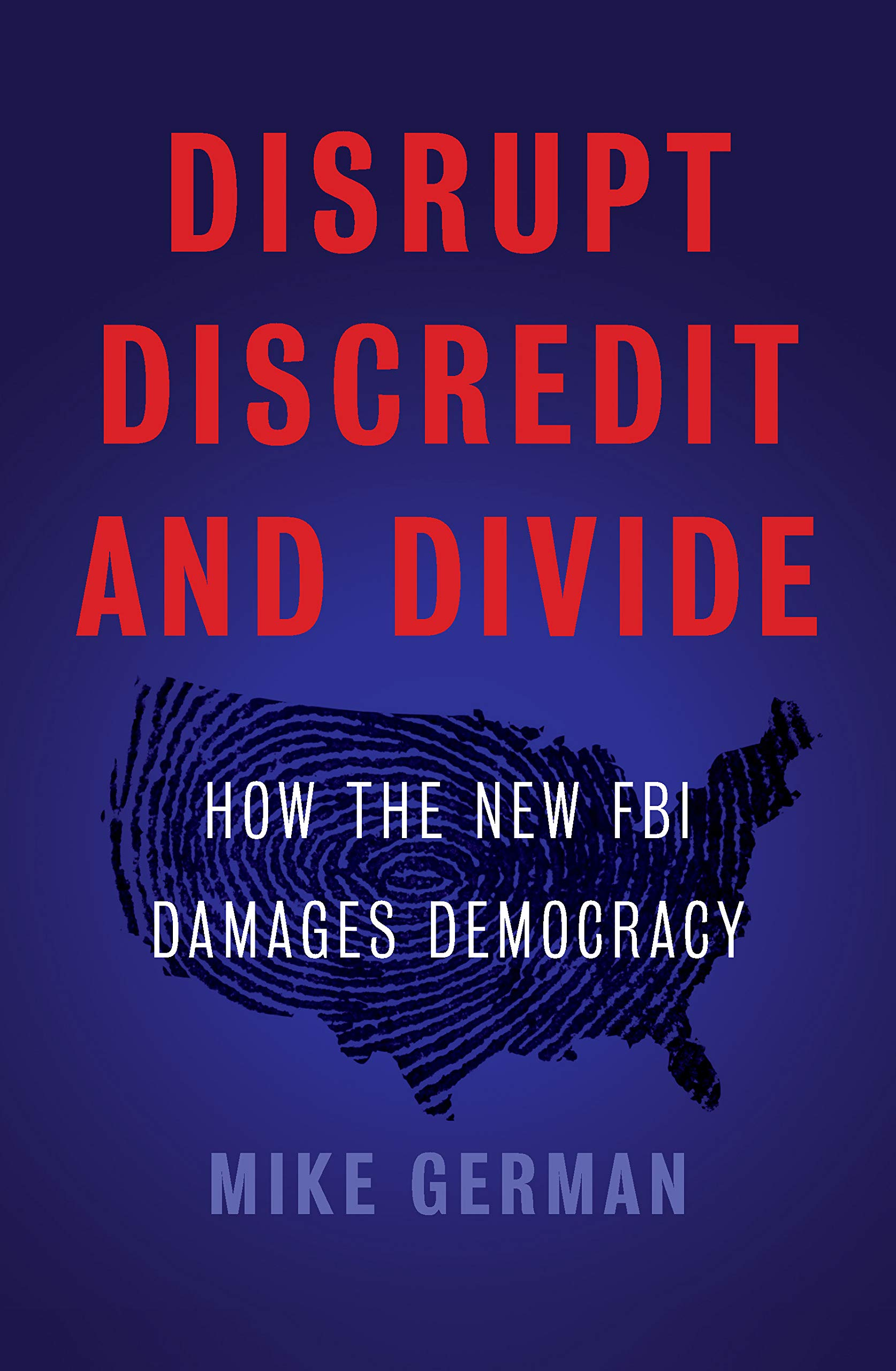 Disrupt, Discredit, and Divide: How the New FBI Damages Democracy