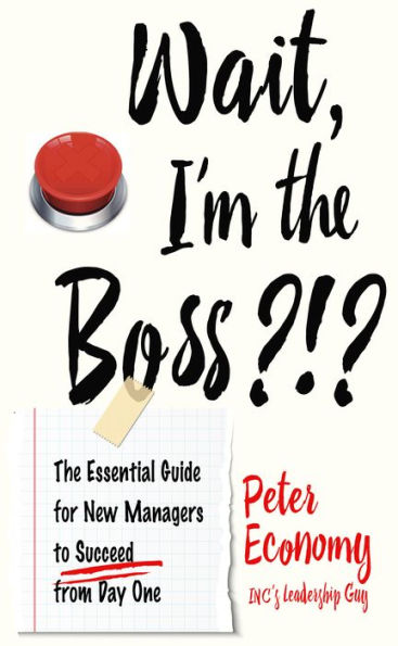 Wait, I'm the Boss?!? The Essential Guide for New Managers To Succeed from Day One