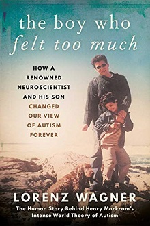 The Boy Who Felt Too Much: How a Renowned Neuroscientist and His Son Changed Our Image of Autism Forever