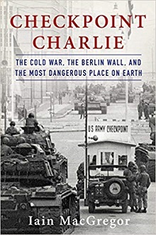 Checkpoint Charlie: The Cold War, The Berlin Wall, and the Most Dangerous Place On Earth